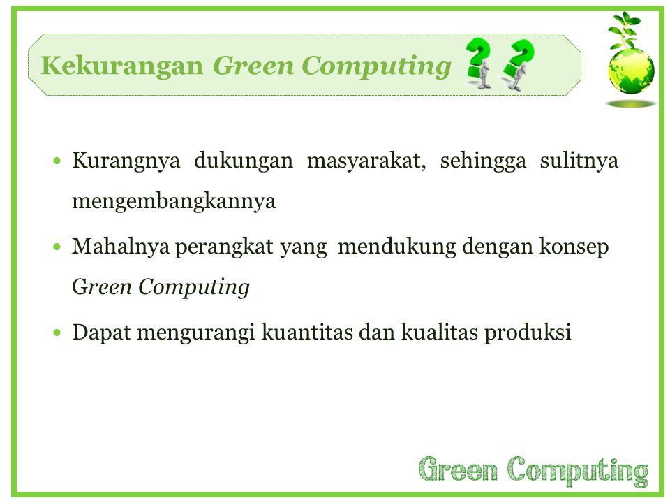 Kekurangan Green Computing  Kurangnya dukungan masyarakat, sehingga sulitnya mengembangkannya  Mahalnya perangkat yang mendukung dengan konsep Green