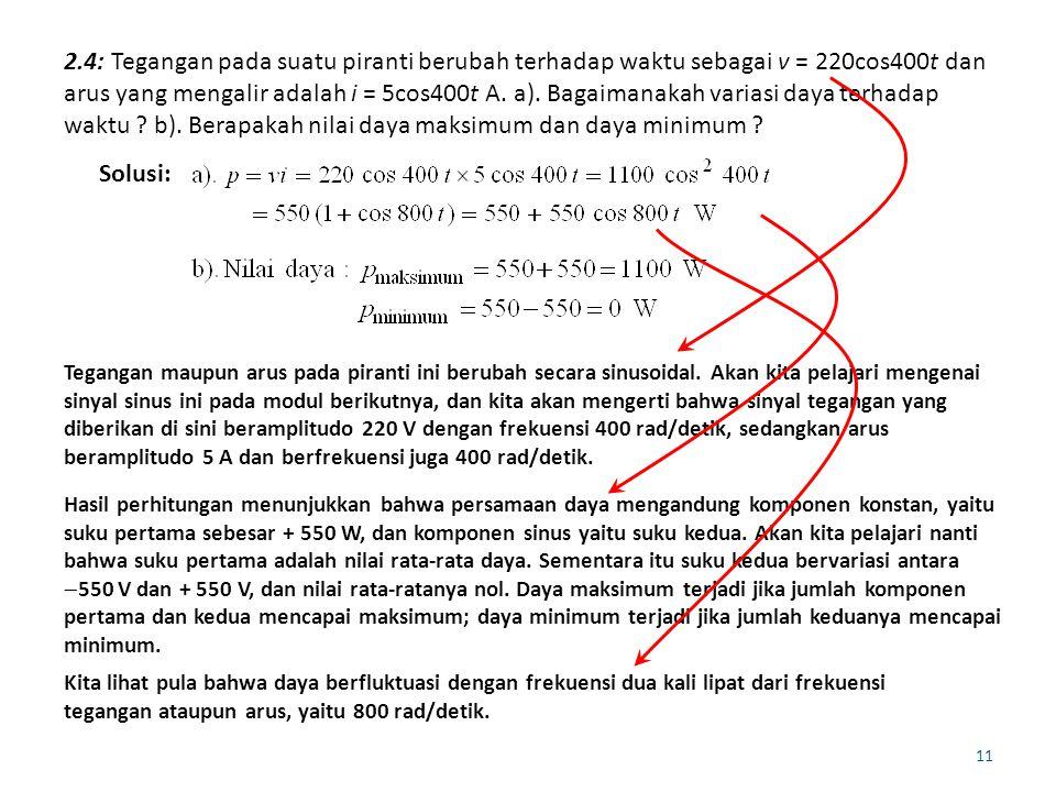 2.4: Tegangan pada suatu piranti berubah terhadap waktu sebagai v = 220cos400t dan arus yang mengalir adalah i = 5cos400t A.
