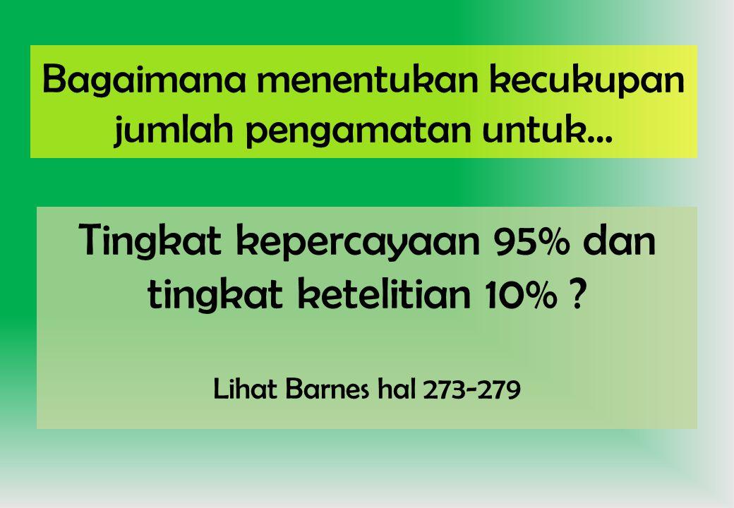 Bagaimana menentukan kecukupan jumlah pengamatan untuk… Tingkat kepercayaan 95% dan tingkat ketelitian 10% ? Lihat Barnes hal 273-279