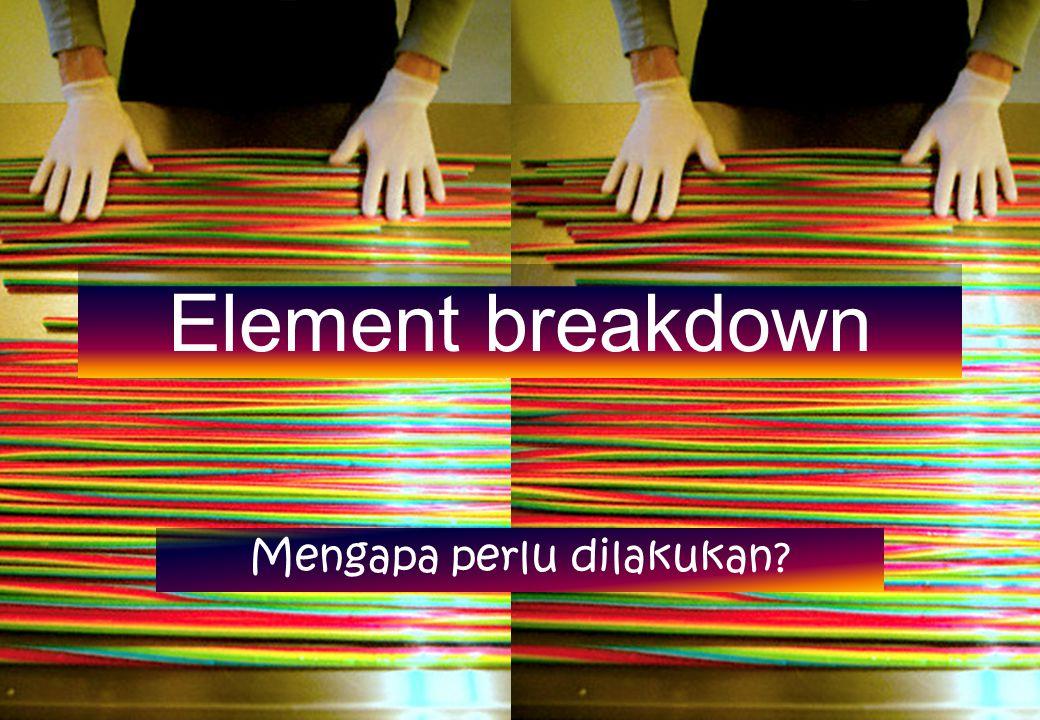 Element breakdown Mengapa perlu dilakukan?
