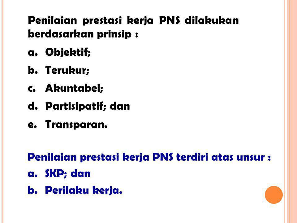Penilaian prestasi kerja PNS dilakukan berdasarkan prinsip : a. Objektif; b. Terukur; c. Akuntabel; d. Partisipatif; dan e. Transparan. Penilaian pres