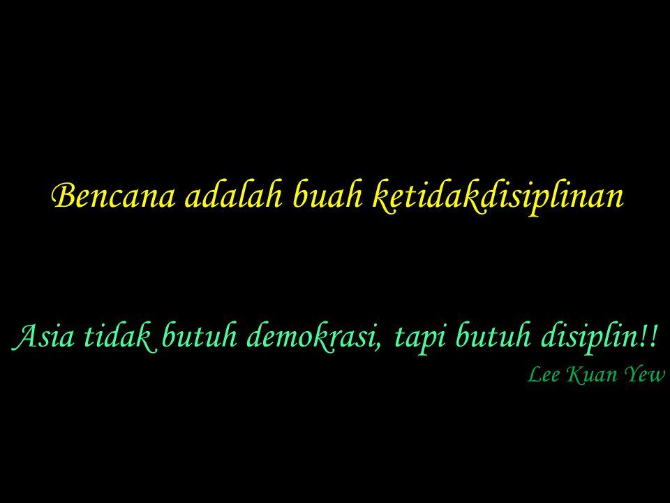 Bencana adalah buah ketidakdisiplinan Asia tidak butuh demokrasi, tapi butuh disiplin!! Lee Kuan Yew