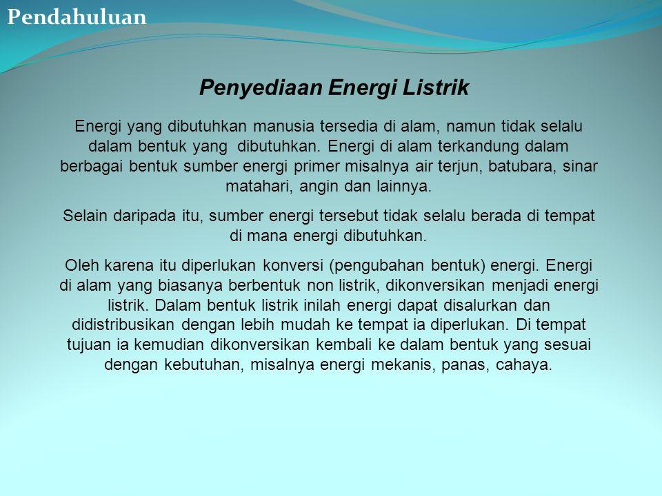 Penyediaan Energi Listrik Energi yang dibutuhkan manusia tersedia di alam, namun tidak selalu dalam bentuk yang dibutuhkan. Energi di alam terkandung