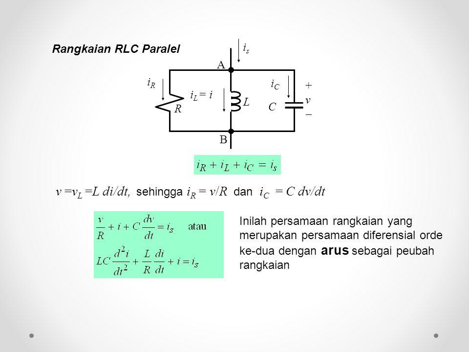 v =v L =L di/dt, sehingga i R = v/R dan i C = C dv/dt Inilah persamaan rangkaian yang merupakan persamaan diferensial orde ke-dua dengan arus sebagai