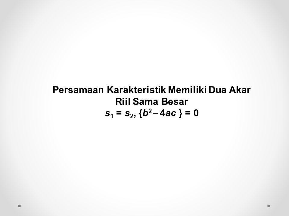 Persamaan Karakteristik Memiliki Dua Akar Riil Sama Besar s 1 = s 2, {b 2  4ac } = 0