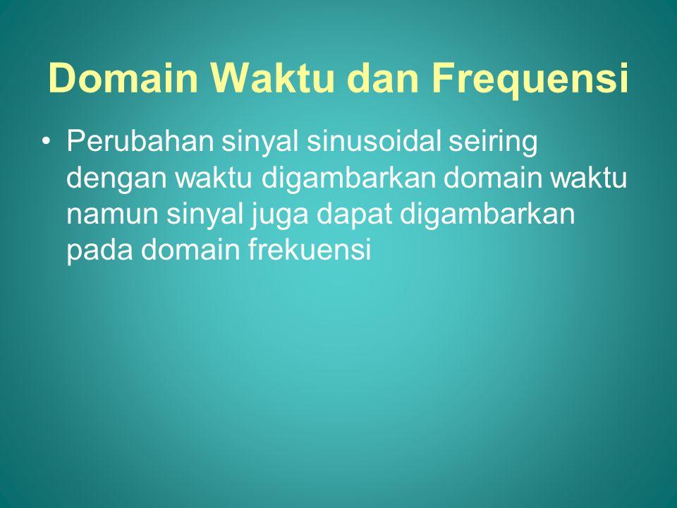 Domain Waktu dan Frequensi •Perubahan sinyal sinusoidal seiring dengan waktu digambarkan domain waktu namun sinyal juga dapat digambarkan pada domain