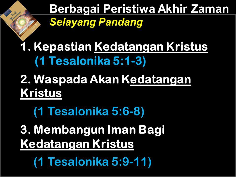 Berbagai Peristiwa Akhir Zaman Selayang Pandang 1. Kepastian Kedatangan Kristus (1 Tesalonika 5:1-3) 2. Waspada Akan Kedatangan Kristus (1 Tesalonika