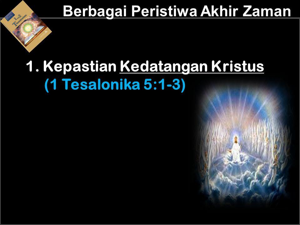 a a 1. Kepastian Kedatangan Kristus (1 Tesalonika 5:1-3) Berbagai Peristiwa Akhir Zaman
