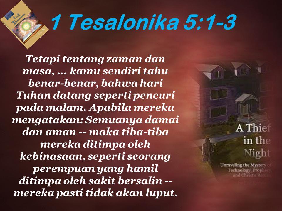 1 Tesalonika 5:1-3 Tetapi tentang zaman dan masa,... kamu sendiri tahu benar-benar, bahwa hari Tuhan datang seperti pencuri pada malam. Apabila mereka