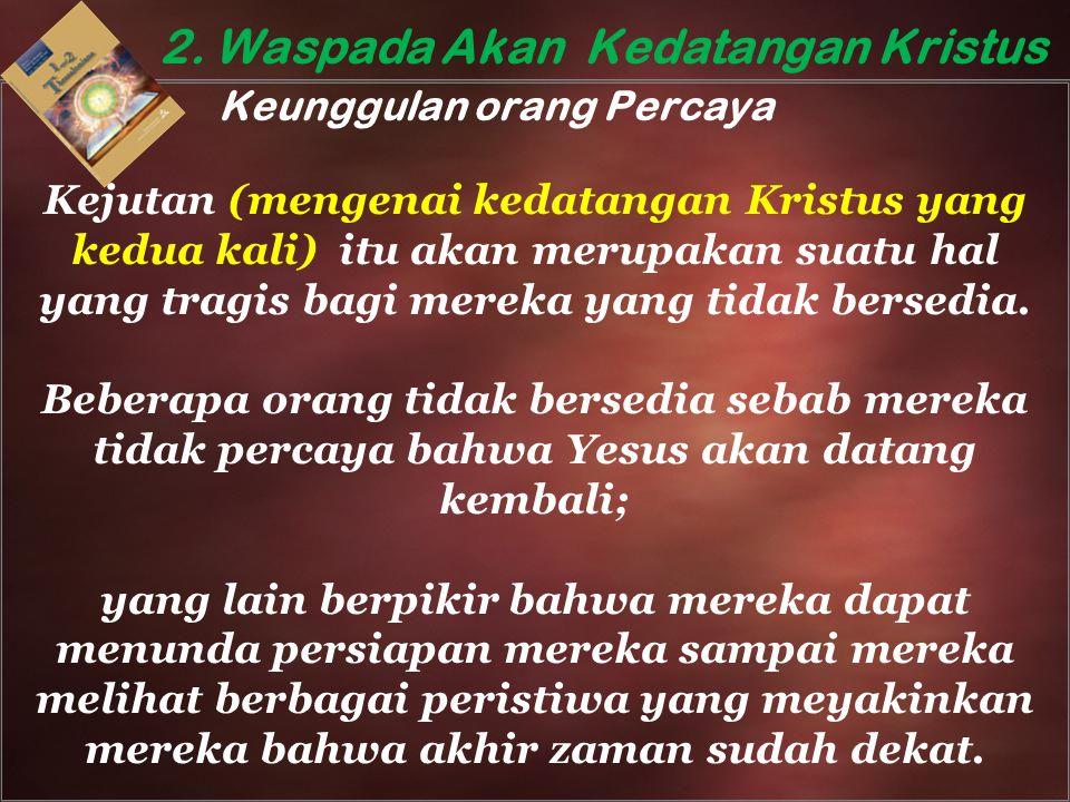 2. Waspada Akan Kedatangan Kristus Keunggulan orang Percaya Kejutan (mengenai kedatangan Kristus yang kedua kali) itu akan merupakan suatu hal yang tr