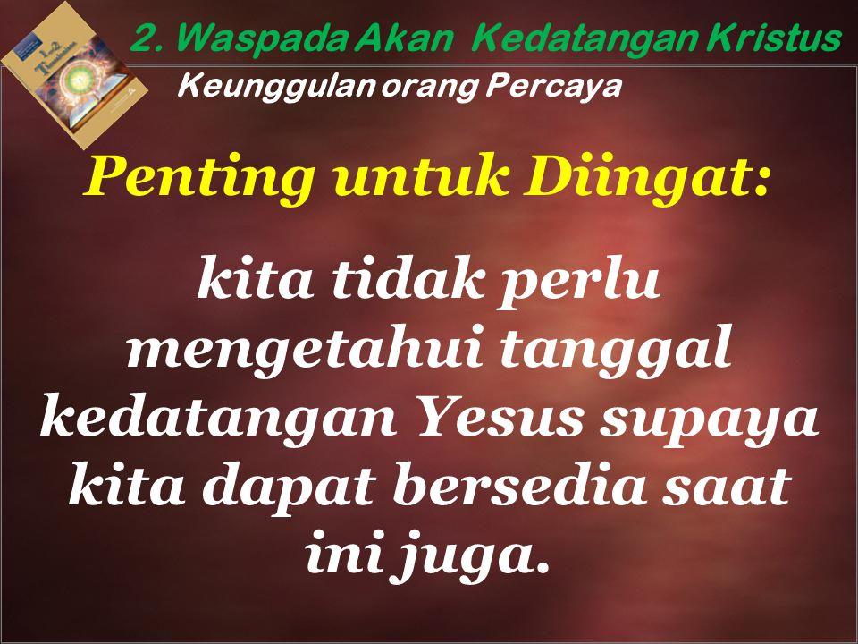 2. Waspada Akan Kedatangan Kristus Keunggulan orang Percaya Penting untuk Diingat: kita tidak perlu mengetahui tanggal kedatangan Yesus supaya kita da