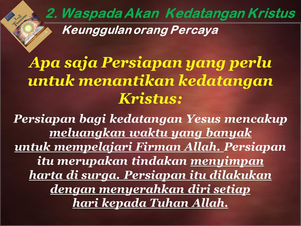 2. Waspada Akan Kedatangan Kristus Keunggulan orang Percaya Apa saja Persiapan yang perlu untuk menantikan kedatangan Kristus: Persiapan bagi kedatang
