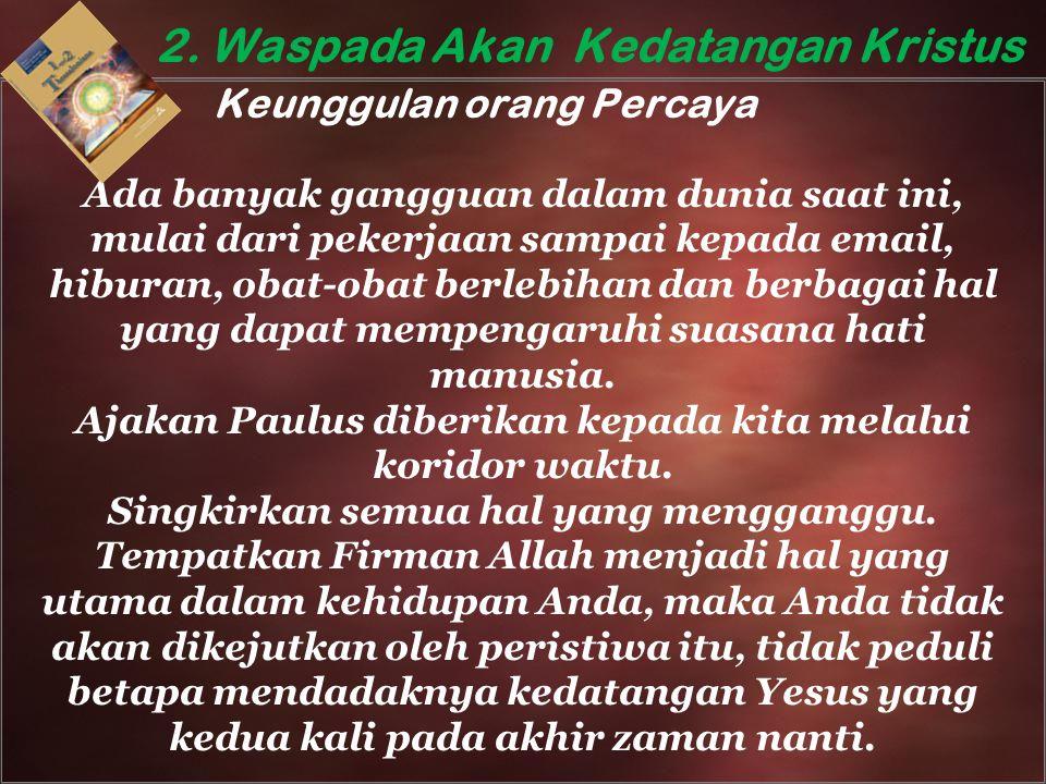 2. Waspada Akan Kedatangan Kristus Keunggulan orang Percaya Ada banyak gangguan dalam dunia saat ini, mulai dari pekerjaan sampai kepada email, hibura