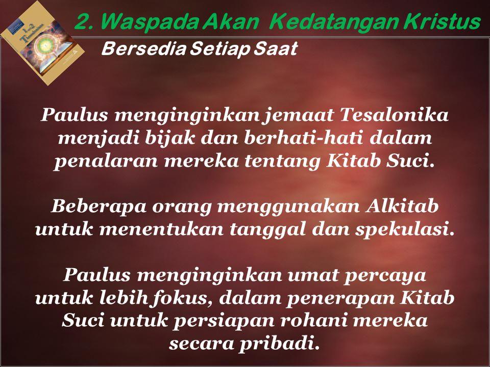 2. Waspada Akan Kedatangan Kristus Bersedia Setiap Saat Paulus menginginkan jemaat Tesalonika menjadi bijak dan berhati-hati dalam penalaran mereka te