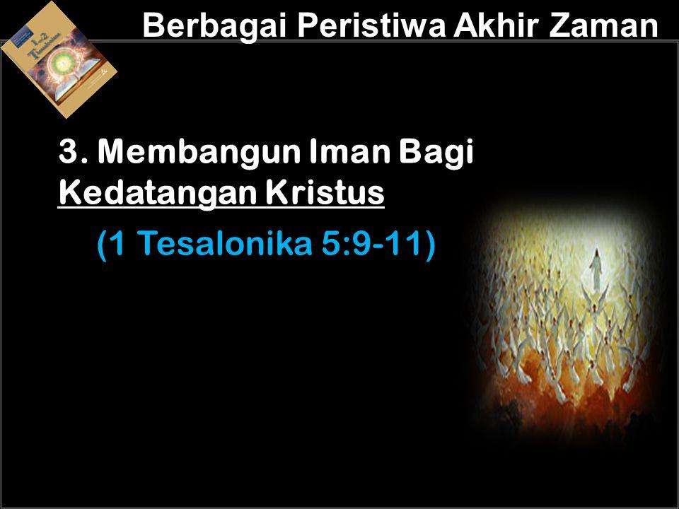 a 3. Membangun Iman Bagi Kedatangan Kristus (1 Tesalonika 5:9-11) Berbagai Peristiwa Akhir Zaman