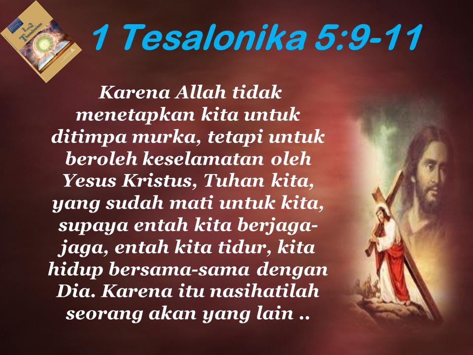 1 Tesalonika 5:9-11 Karena Allah tidak menetapkan kita untuk ditimpa murka, tetapi untuk beroleh keselamatan oleh Yesus Kristus, Tuhan kita, yang suda