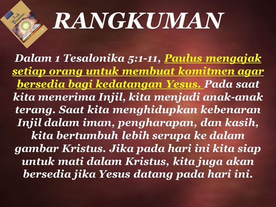 RANGKUMAN Dalam 1 Tesalonika 5:1-11, Paulus mengajak setiap orang untuk membuat komitmen agar bersedia bagi kedatangan Yesus. Pada saat kita menerima