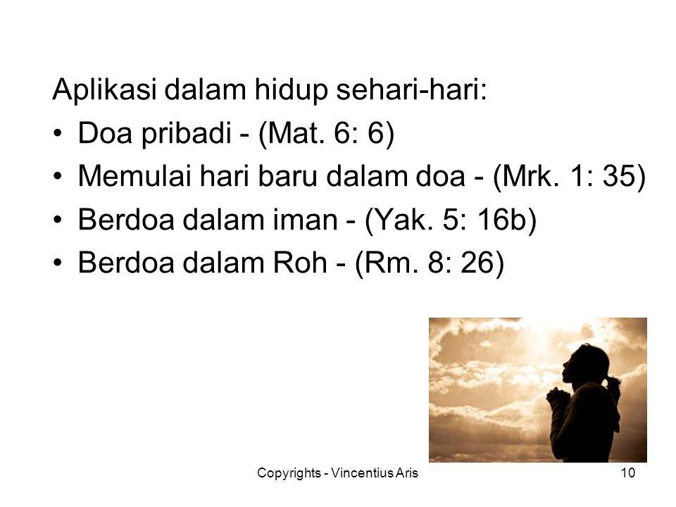 Copyrights - Vincentius Aris10 Aplikasi dalam hidup sehari-hari: •Doa pribadi - (Mat. 6: 6) •Memulai hari baru dalam doa - (Mrk. 1: 35) •Berdoa dalam