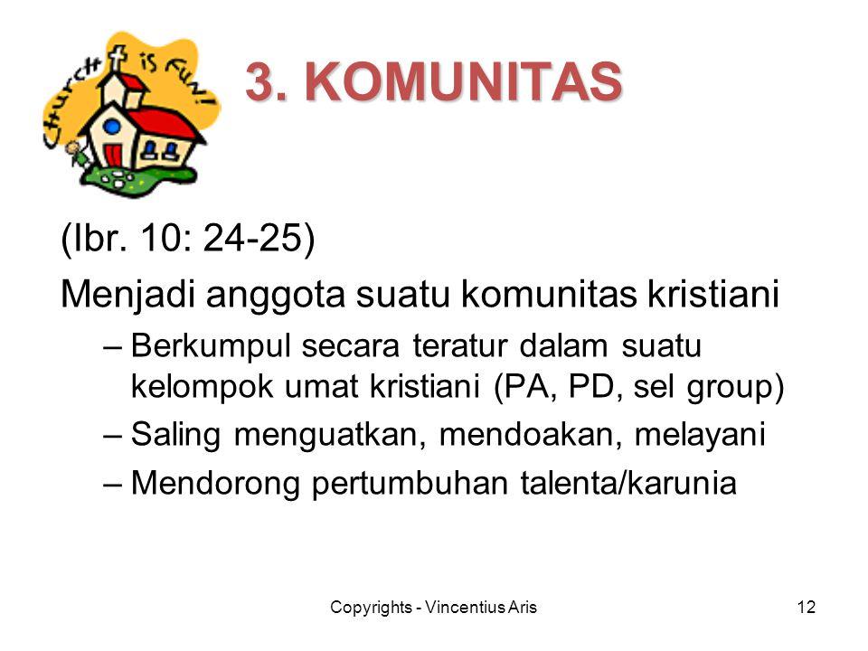 Copyrights - Vincentius Aris12 3. KOMUNITAS (Ibr. 10: 24-25) Menjadi anggota suatu komunitas kristiani –Berkumpul secara teratur dalam suatu kelompok