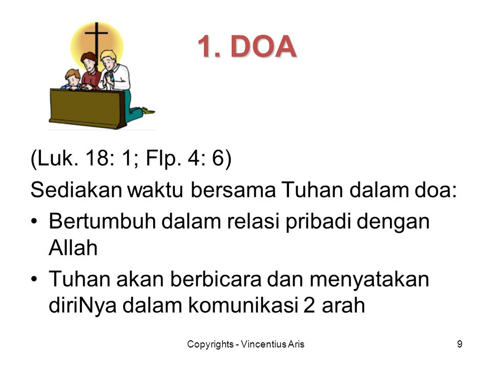 Copyrights - Vincentius Aris9 (Luk. 18: 1; Flp. 4: 6) Sediakan waktu bersama Tuhan dalam doa: •Bertumbuh dalam relasi pribadi dengan Allah •Tuhan akan