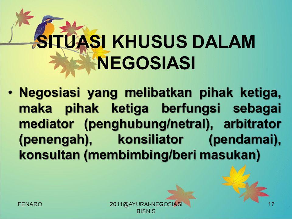FENARO SITUASI KHUSUS DALAM NEGOSIASI •Negosiasi yang melibatkan pihak ketiga, maka pihak ketiga berfungsi sebagai mediator (penghubung/netral), arbitrator (penengah), konsiliator (pendamai), konsultan (membimbing/beri masukan) 2011@AYURAI-NEGOSIASI BISNIS 17
