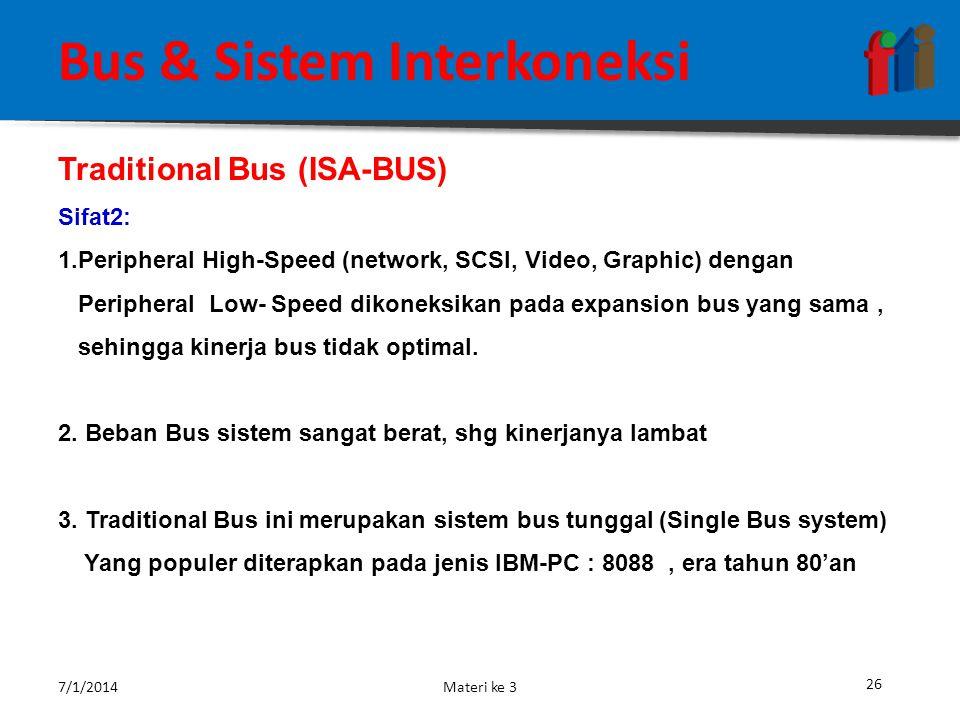 25 Bus & Sistem Interkoneksi Kelemahan Bus Sistem Apabila banyak terdapat perangkat I /O atau sistem memory yang dihubungkan ke BUS Data maka akan dapat menurunkan kinerja dari sistem keseluruhan, hal ini dikarenakan :  Timbulnya propagation delay  Timbulnya permasalahan kemacetan (Bottleneck) Untuk mengatasi permasalahan tersebut maka dibuatlah beberapa arsitektur Bus dasar dengan tujuan untuk meningkatkan effisiensi sistem.