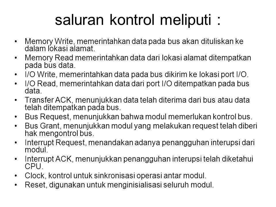saluran kontrol meliputi : •Memory Write, memerintahkan data pada bus akan dituliskan ke dalam lokasi alamat. •Memory Read memerintahkan data dari lok