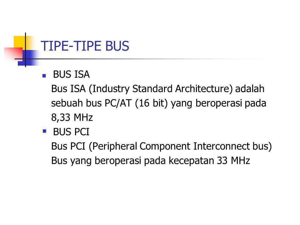 TIPE-TIPE BUS  BUS ISA Bus ISA (Industry Standard Architecture) adalah sebuah bus PC/AT (16 bit) yang beroperasi pada 8,33 MHz  BUS PCI Bus PCI (Per