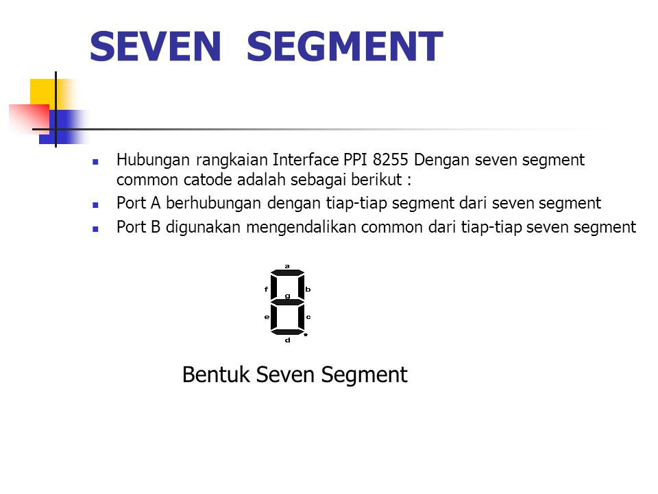 SEVEN SEGMENT  Hubungan rangkaian Interface PPI 8255 Dengan seven segment common catode adalah sebagai berikut :  Port A berhubungan dengan tiap-tia