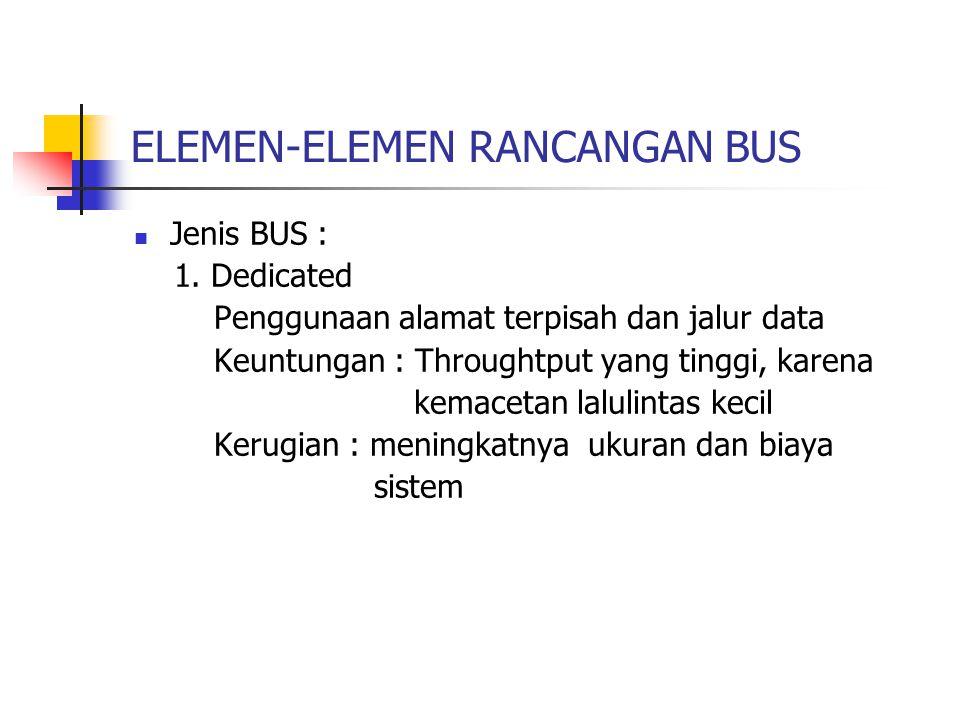 ELEMEN-ELEMEN RANCANGAN BUS  Jenis BUS : 1. Dedicated Penggunaan alamat terpisah dan jalur data Keuntungan : Throughtput yang tinggi, karena kemaceta