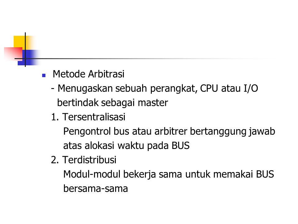 Metode Arbitrasi - Menugaskan sebuah perangkat, CPU atau I/O bertindak sebagai master 1. Tersentralisasi Pengontrol bus atau arbitrer bertanggung ja