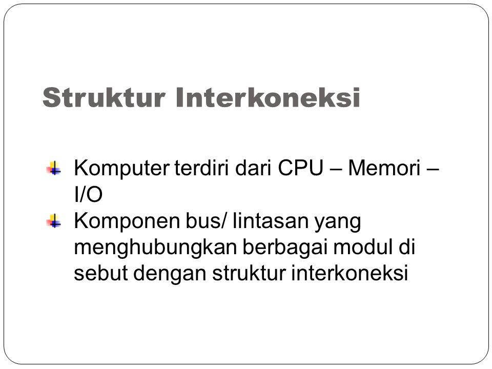 Struktur Interkoneksi Komputer terdiri dari CPU – Memori – I/O Komponen bus/ lintasan yang menghubungkan berbagai modul di sebut dengan struktur interkoneksi