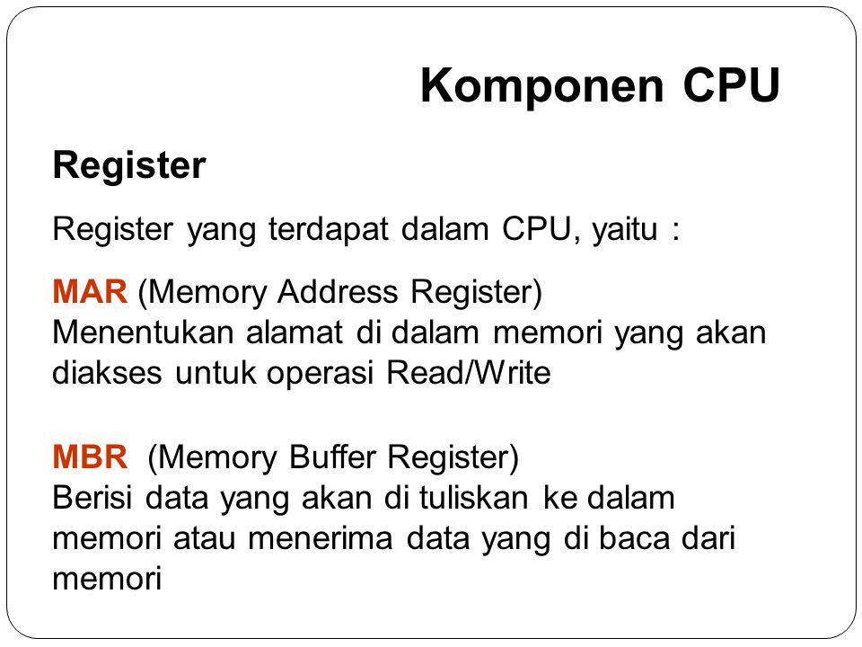 Komponen CPU Register Register yang terdapat dalam CPU, yaitu : MAR (Memory Address Register) Menentukan alamat di dalam memori yang akan diakses untuk operasi Read/Write MBR (Memory Buffer Register) Berisi data yang akan di tuliskan ke dalam memori atau menerima data yang di baca dari memori