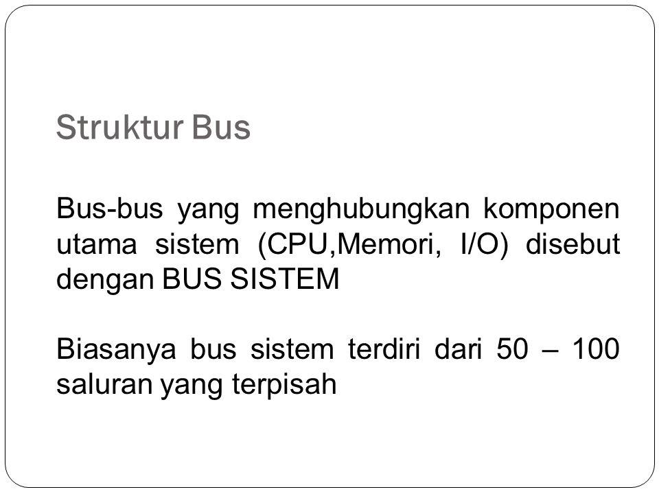 Struktur Bus Bus-bus yang menghubungkan komponen utama sistem (CPU,Memori, I/O) disebut dengan BUS SISTEM Biasanya bus sistem terdiri dari 50 – 100 saluran yang terpisah