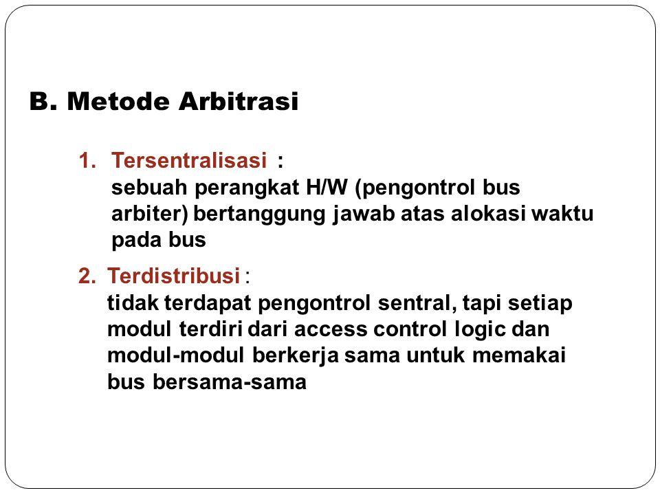 B. Metode Arbitrasi 1.Tersentralisasi : sebuah perangkat H/W (pengontrol bus arbiter) bertanggung jawab atas alokasi waktu pada bus 2. Terdistribusi :