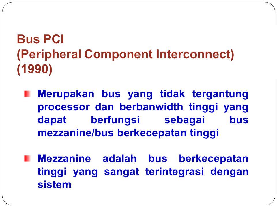 Bus PCI (Peripheral Component Interconnect) (1990) Merupakan bus yang tidak tergantung processor dan berbanwidth tinggi yang dapat berfungsi sebagai bus mezzanine/bus berkecepatan tinggi Mezzanine adalah bus berkecepatan tinggi yang sangat terintegrasi dengan sistem