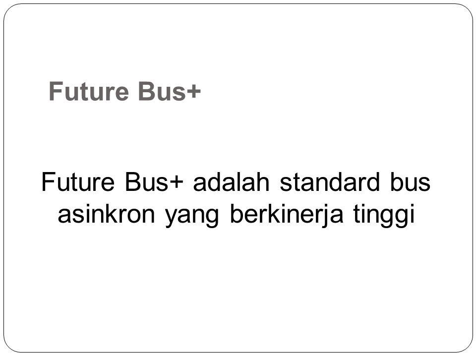 Future Bus+ Future Bus+ adalah standard bus asinkron yang berkinerja tinggi