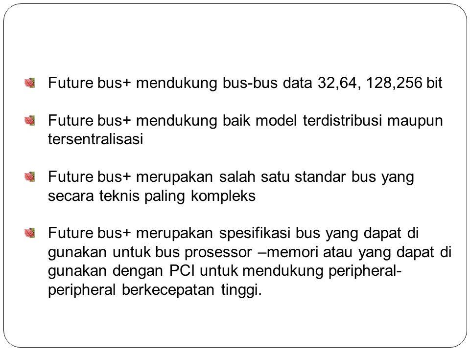 Future bus+ mendukung bus-bus data 32,64, 128,256 bit Future bus+ mendukung baik model terdistribusi maupun tersentralisasi Future bus+ merupakan salah satu standar bus yang secara teknis paling kompleks Future bus+ merupakan spesifikasi bus yang dapat di gunakan untuk bus prosessor –memori atau yang dapat di gunakan dengan PCI untuk mendukung peripheral- peripheral berkecepatan tinggi.