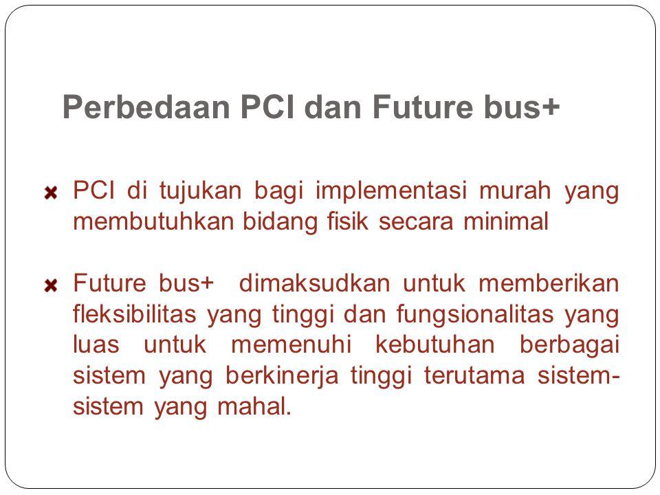 Perbedaan PCI dan Future bus+ PCI di tujukan bagi implementasi murah yang membutuhkan bidang fisik secara minimal Future bus+ dimaksudkan untuk memberikan fleksibilitas yang tinggi dan fungsionalitas yang luas untuk memenuhi kebutuhan berbagai sistem yang berkinerja tinggi terutama sistem- sistem yang mahal.