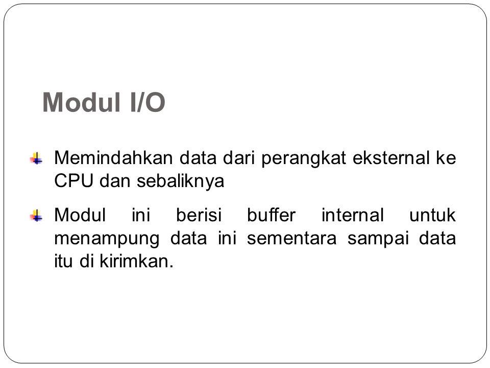 Modul I/O Memindahkan data dari perangkat eksternal ke CPU dan sebaliknya Modul ini berisi buffer internal untuk menampung data ini sementara sampai data itu di kirimkan.