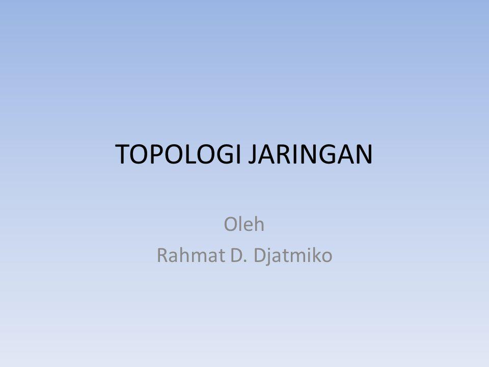 TOPOLOGI JARINGAN Oleh Rahmat D. Djatmiko