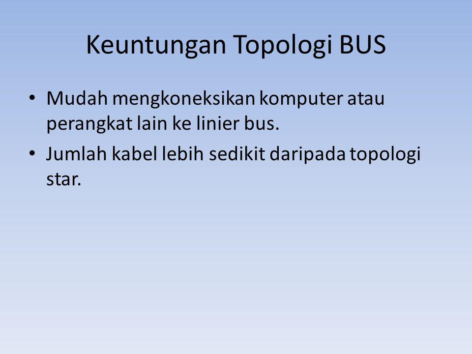 Keuntungan Topologi BUS • Mudah mengkoneksikan komputer atau perangkat lain ke linier bus.