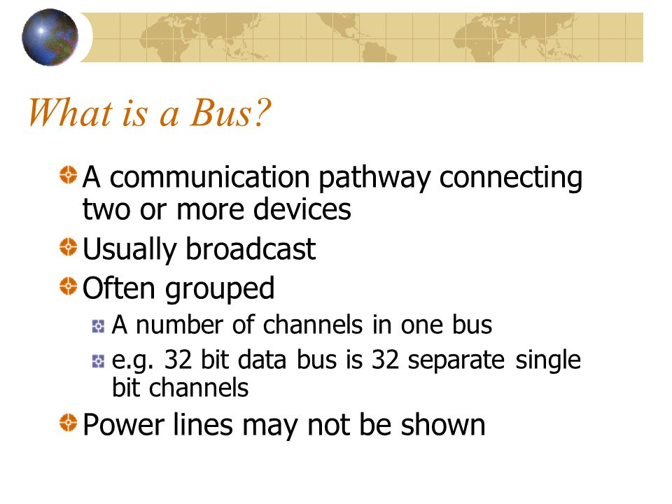 What is a Bus? A communication pathway connecting two or more devices Usually broadcast Often grouped A number of channels in one bus e.g. 32 bit data