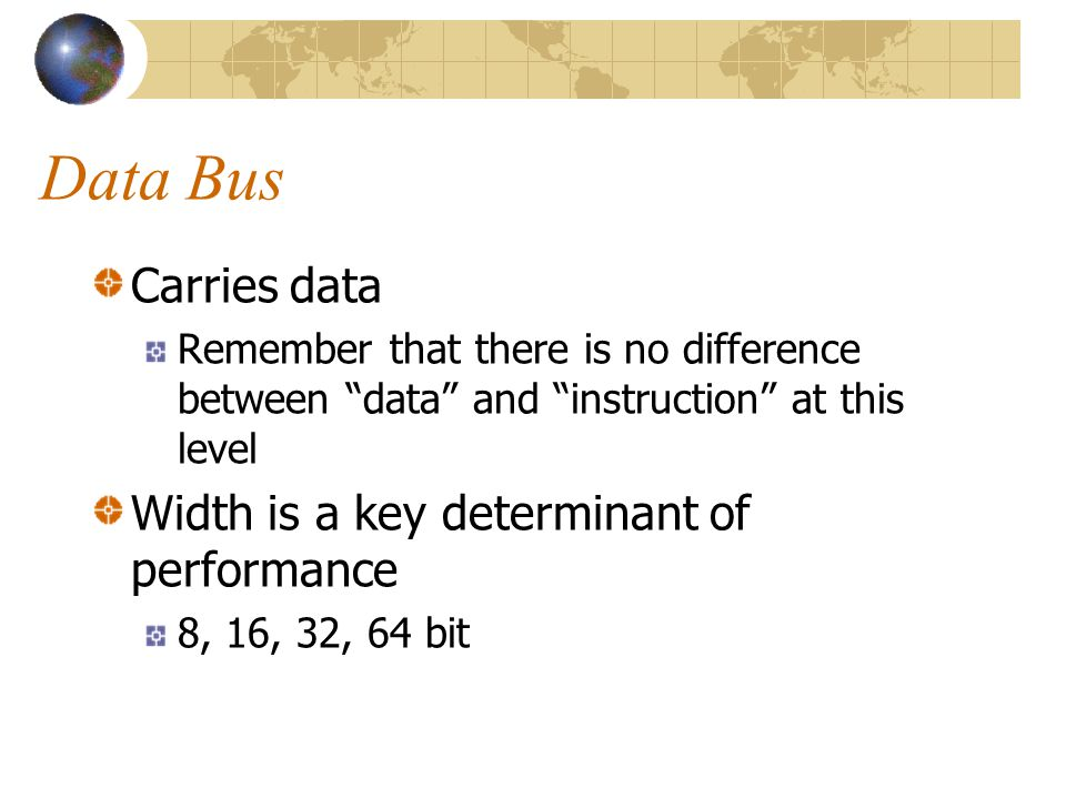 "Data Bus Carries data Remember that there is no difference between ""data"" and ""instruction"" at this level Width is a key determinant of performance 8,"