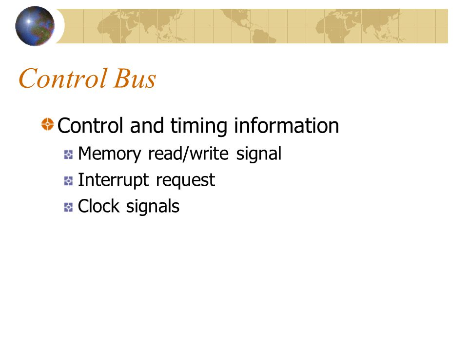 Control Bus Control and timing information Memory read/write signal Interrupt request Clock signals