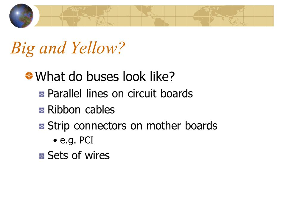 Big and Yellow? What do buses look like? Parallel lines on circuit boards Ribbon cables Strip connectors on mother boards •e.g. PCI Sets of wires