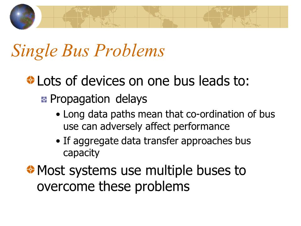 Single Bus Problems Lots of devices on one bus leads to: Propagation delays •Long data paths mean that co-ordination of bus use can adversely affect p