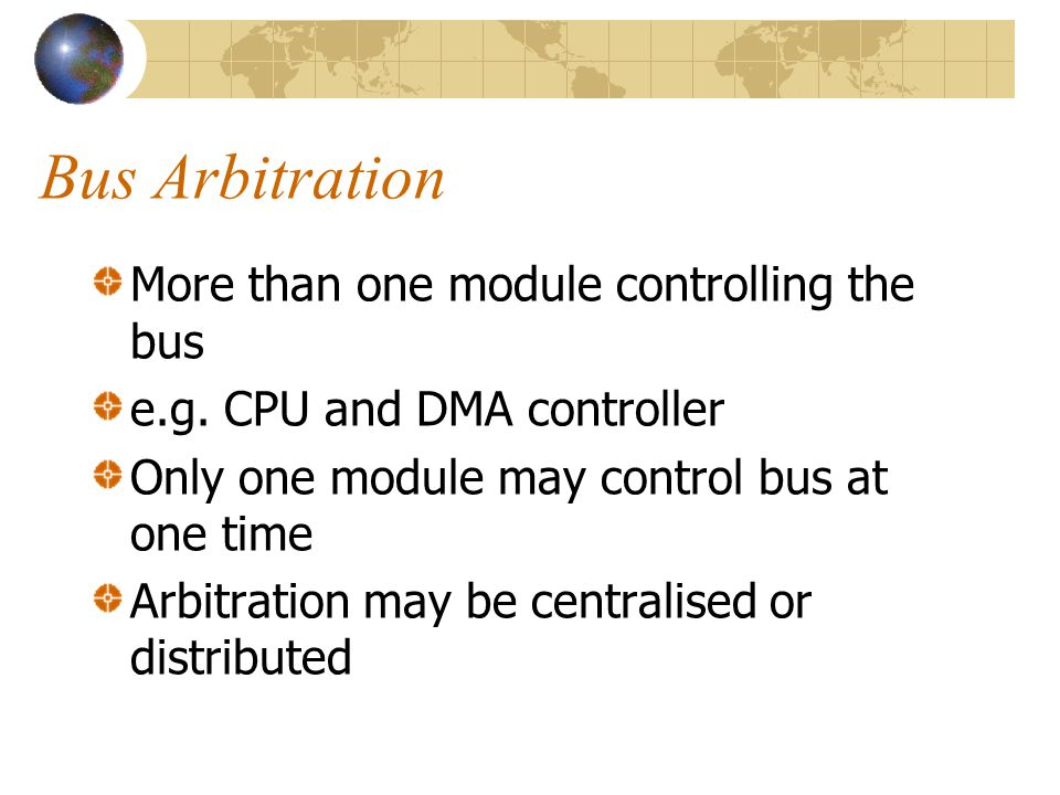 Bus Arbitration More than one module controlling the bus e.g. CPU and DMA controller Only one module may control bus at one time Arbitration may be ce
