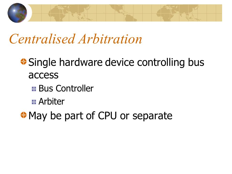 Centralised Arbitration Single hardware device controlling bus access Bus Controller Arbiter May be part of CPU or separate