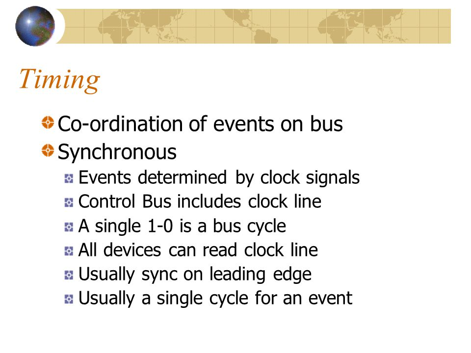Timing Co-ordination of events on bus Synchronous Events determined by clock signals Control Bus includes clock line A single 1-0 is a bus cycle All d